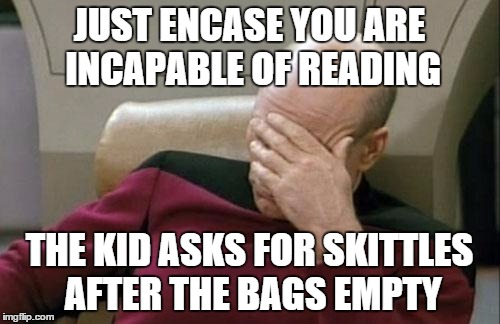 Captain Picard Facepalm Meme | JUST ENCASE YOU ARE INCAPABLE OF READING THE KID ASKS FOR SKITTLES AFTER THE BAGS EMPTY | image tagged in memes,captain picard facepalm | made w/ Imgflip meme maker