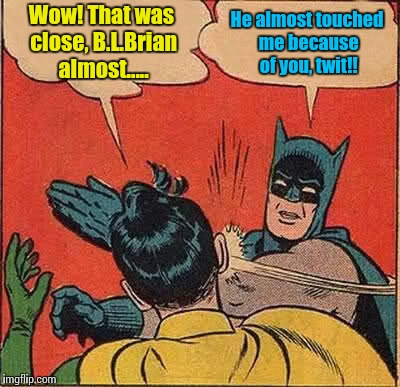 Batman Slapping Robin Meme | Wow! That was close, B.L.Brian almost..... He almost touched me because of you, twit!! | image tagged in memes,batman slapping robin | made w/ Imgflip meme maker