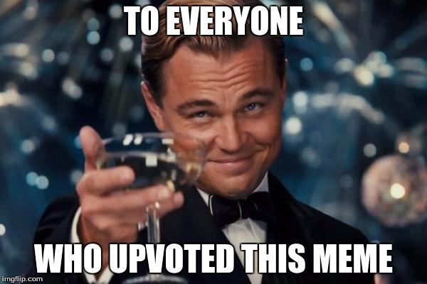 Hey, it's worth a try. | TO EVERYONE WHO UPVOTED THIS MEME | image tagged in memes,leonardo dicaprio cheers | made w/ Imgflip meme maker