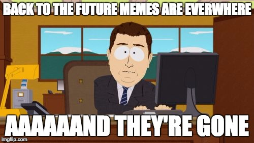 Facebook Yesterday | BACK TO THE FUTURE MEMES ARE EVERWHERE AAAAAAND THEY'RE GONE | image tagged in memes,aaaaand its gone,back to the future 2015 | made w/ Imgflip meme maker