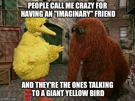 "Big Bird And Snuffy | PEOPLE CALL ME CRAZY FOR HAVING AN ""IMAGINARY"" FRIEND AND THEY'RE THE ONES TALKING TO A GIANT YELLOW BIRD 