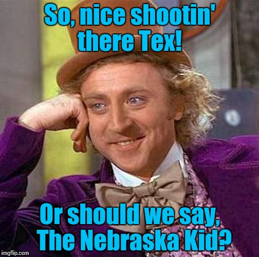 Creepy Condescending Wonka Meme | So, nice shootin' there Tex! Or should we say,  The Nebraska Kid? | image tagged in memes,creepy condescending wonka | made w/ Imgflip meme maker