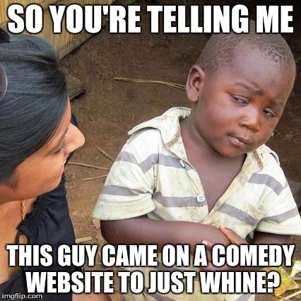 Third World Skeptical Kid Meme | SO YOU'RE TELLING ME THIS GUY CAME ON A COMEDY WEBSITE TO JUST WHINE? | image tagged in memes,third world skeptical kid | made w/ Imgflip meme maker