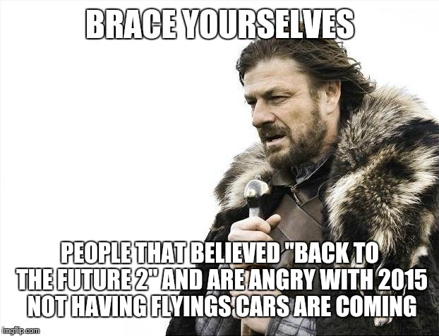 "Brace Yourselves X is Coming Meme | BRACE YOURSELVES PEOPLE THAT BELIEVED ""BACK TO THE FUTURE 2"" AND ARE ANGRY WITH 2015 NOT HAVING FLYINGS CARS ARE COMING 