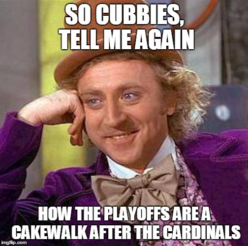 Playoffs Are Easy, NOT | SO CUBBIES, TELL ME AGAIN HOW THE PLAYOFFS ARE A CAKEWALK AFTER THE CARDINALS | image tagged in memes,creepy condescending wonka,cubs fail,cubs,cardinals,mlb | made w/ Imgflip meme maker