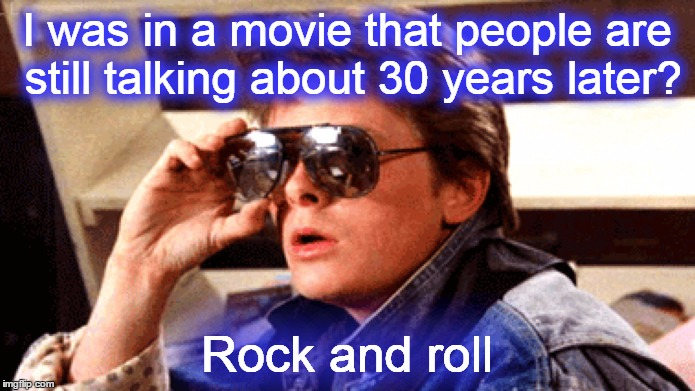 I was in a movie that people are still talking about 30 years later? Rock and roll | made w/ Imgflip meme maker