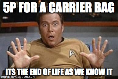 Kirk Shocking | 5P FOR A CARRIER BAG ITS THE END OF LIFE AS WE KNOW IT | image tagged in kirk shocking | made w/ Imgflip meme maker
