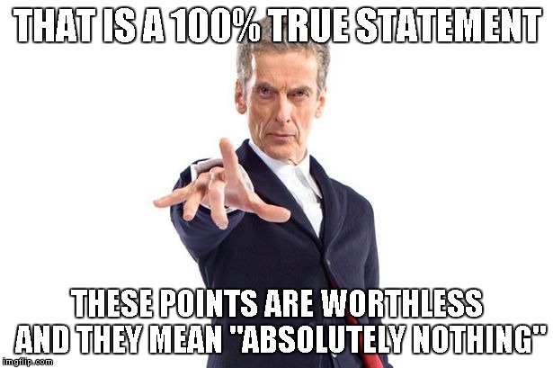 "Dr Who | THAT IS A 100% TRUE STATEMENT THESE POINTS ARE WORTHLESS AND THEY MEAN ""ABSOLUTELY NOTHING"" 