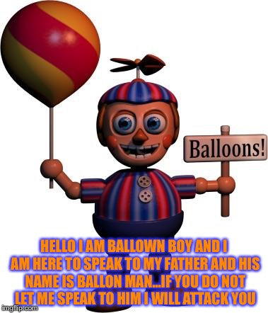 Balloon boy FNAF | HELLO I AM BALLOWN BOY AND I AM HERE TO SPEAK TO MY FATHER AND HIS NAME IS BALLON MAN...IF YOU DO NOT LET ME SPEAK TO HIM I WILL ATTACK YOU | image tagged in balloon boy fnaf | made w/ Imgflip meme maker