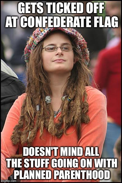 College Liberal Meme | GETS TICKED OFF AT CONFEDERATE FLAG DOESN'T MIND ALL THE STUFF GOING ON WITH PLANNED PARENTHOOD | image tagged in memes,college liberal | made w/ Imgflip meme maker