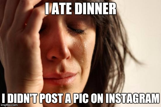 First World Problems Meme | I ATE DINNER I DIDN'T POST A PIC ON INSTAGRAM | image tagged in memes,first world problems,food,instagram,dinner | made w/ Imgflip meme maker