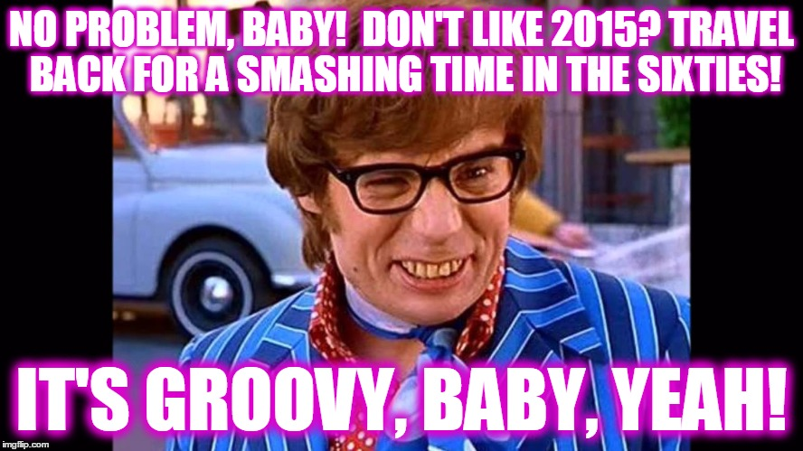 NO PROBLEM, BABY!  DON'T LIKE 2015? TRAVEL BACK FOR A SMASHING TIME IN THE SIXTIES! IT'S GROOVY, BABY, YEAH! | made w/ Imgflip meme maker