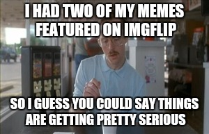So I Guess You Can Say Things Are Getting Pretty Serious Meme | I HAD TWO OF MY MEMES FEATURED ON IMGFLIP SO I GUESS YOU COULD SAY THINGS ARE GETTING PRETTY SERIOUS | image tagged in memes,so i guess you can say things are getting pretty serious | made w/ Imgflip meme maker