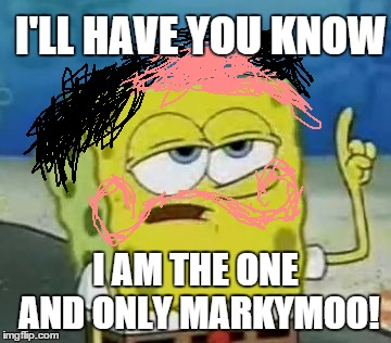 I'll Have You Know Spongebob Meme | I'LL HAVE YOU KNOW I AM THE ONE AND ONLY MARKYMOO! | image tagged in memes,ill have you know spongebob | made w/ Imgflip meme maker