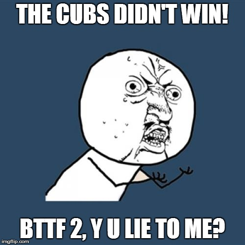 Y U No Meme | THE CUBS DIDN'T WIN! BTTF 2, Y U LIE TO ME? | image tagged in memes,y u no | made w/ Imgflip meme maker