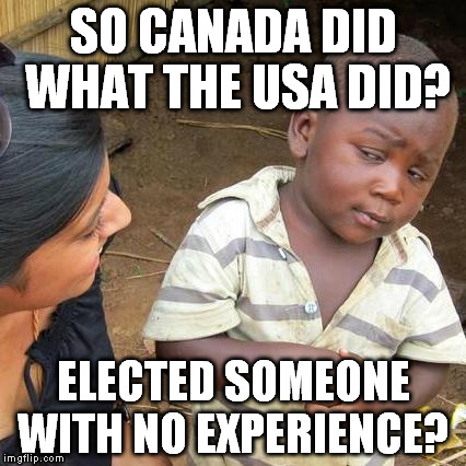 Third World Skeptical Kid Meme | SO CANADA DID WHAT THE USA DID? ELECTED SOMEONE WITH NO EXPERIENCE? | image tagged in memes,third world skeptical kid | made w/ Imgflip meme maker