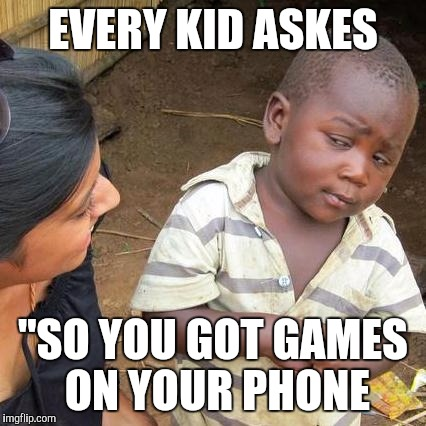 "Third World Skeptical Kid Meme | EVERY KID ASKES ""SO YOU GOT GAMES ON YOUR PHONE 