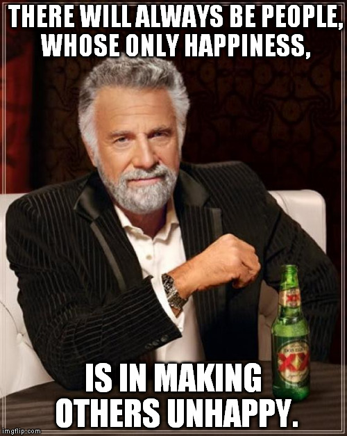 The Most Interesting Man In The World Meme | THERE WILL ALWAYS BE PEOPLE, WHOSE ONLY HAPPINESS, IS IN MAKING OTHERS UNHAPPY. | image tagged in memes,the most interesting man in the world | made w/ Imgflip meme maker