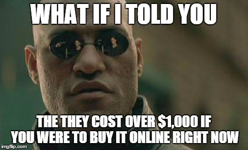 Matrix Morpheus Meme | WHAT IF I TOLD YOU THE THEY COST OVER $1,000 IF YOU WERE TO BUY IT ONLINE RIGHT NOW | image tagged in memes,matrix morpheus | made w/ Imgflip meme maker