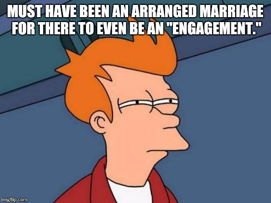 "Futurama Fry Meme | MUST HAVE BEEN AN ARRANGED MARRIAGE FOR THERE TO EVEN BE AN ""ENGAGEMENT."" 