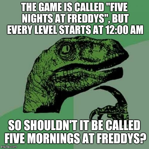 "Philosoraptor | THE GAME IS CALLED ""FIVE NIGHTS AT FREDDYS"", BUT EVERY LEVEL STARTS AT 12:00 AM SO SHOULDN'T IT BE CALLED FIVE MORNINGS AT FREDDYS? 