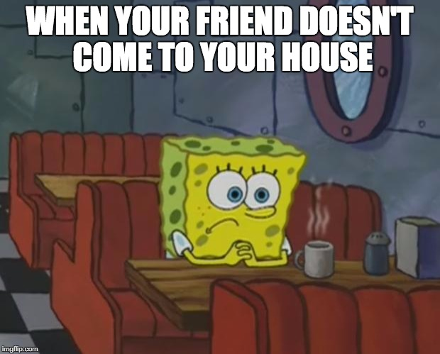 Spongebob Waiting | WHEN YOUR FRIEND DOESN'T COME TO YOUR HOUSE | image tagged in spongebob waiting | made w/ Imgflip meme maker