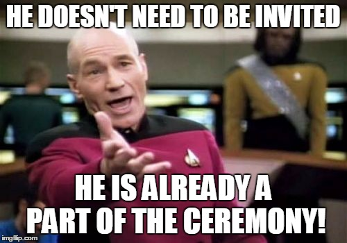 Picard Wtf Meme | HE DOESN'T NEED TO BE INVITED HE IS ALREADY A PART OF THE CEREMONY! | image tagged in memes,picard wtf | made w/ Imgflip meme maker