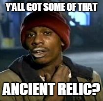 Y'all Got Any More Of That | Y'ALL GOT SOME OF THAT ANCIENT RELIC? | image tagged in dave chappelle | made w/ Imgflip meme maker