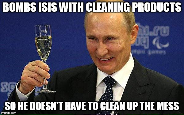 BOMBS ISIS WITH CLEANING PRODUCTS SO HE DOESN'T HAVE TO CLEAN UP THE MESS | made w/ Imgflip meme maker