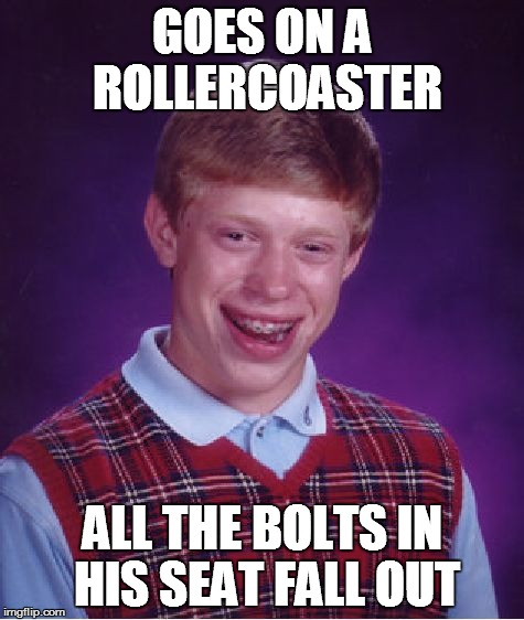 Bad Luck Brian | GOES ON A ROLLERCOASTER ALL THE BOLTS IN HIS SEAT FALL OUT | image tagged in memes,bad luck brian | made w/ Imgflip meme maker