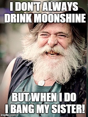 Nilo | I DON'T ALWAYS DRINK MOONSHINE BUT WHEN I DO I BANG MY SISTER! | image tagged in memes,nilo | made w/ Imgflip meme maker