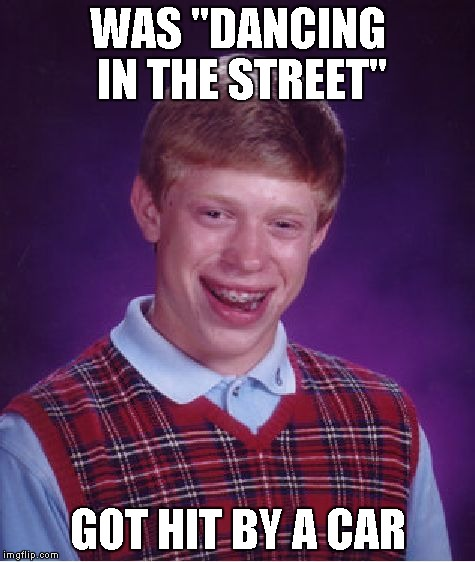 "Bad Luck Brian Meme | WAS ""DANCING IN THE STREET"" GOT HIT BY A CAR 