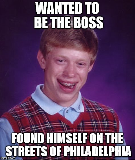 Bad Luck Brian Meme | WANTED TO BE THE BOSS FOUND HIMSELF ON THE STREETS OF PHILADELPHIA | image tagged in memes,bad luck brian | made w/ Imgflip meme maker