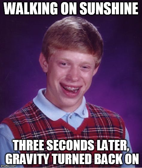 Bad Luck Brian Meme | WALKING ON SUNSHINE THREE SECONDS LATER, GRAVITY TURNED BACK ON | image tagged in memes,bad luck brian | made w/ Imgflip meme maker