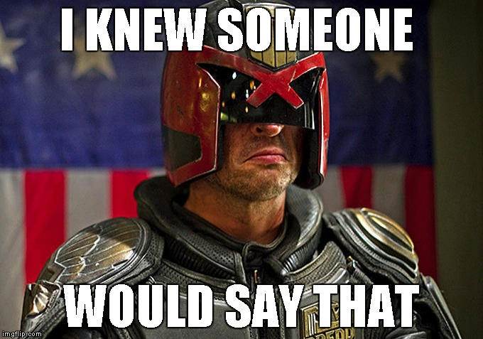Judge Dredd | I KNEW SOMEONE WOULD SAY THAT | image tagged in judge dredd | made w/ Imgflip meme maker