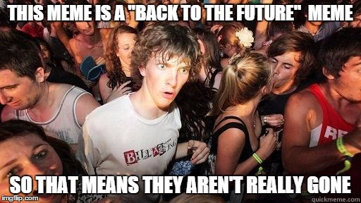 "THIS MEME IS A ""BACK TO THE FUTURE""  MEME SO THAT MEANS THEY AREN'T REALLY GONE 