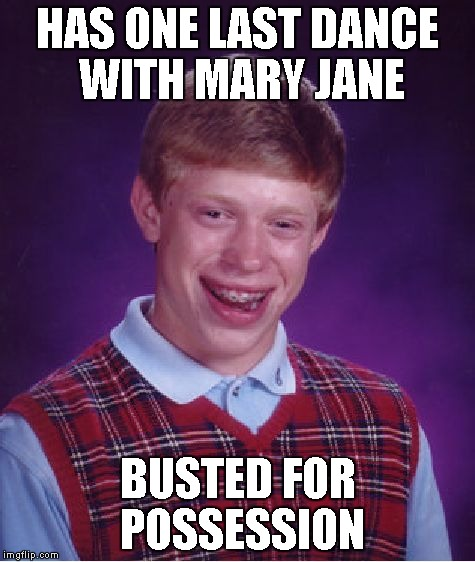 Bad Luck Brian Meme | HAS ONE LAST DANCE WITH MARY JANE BUSTED FOR POSSESSION | image tagged in memes,bad luck brian | made w/ Imgflip meme maker