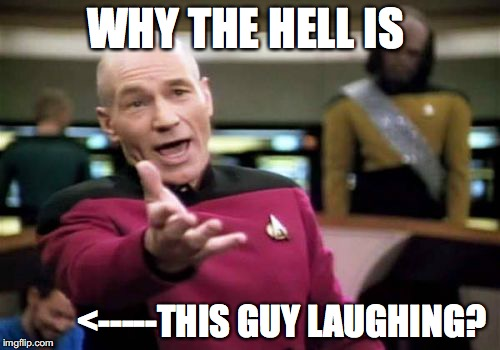 Picard Wtf Meme | WHY THE HELL IS <-----THIS GUY LAUGHING? | image tagged in memes,picard wtf | made w/ Imgflip meme maker
