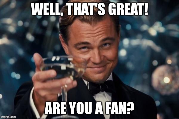 Leonardo Dicaprio Cheers Meme | WELL, THAT'S GREAT! ARE YOU A FAN? | image tagged in memes,leonardo dicaprio cheers | made w/ Imgflip meme maker