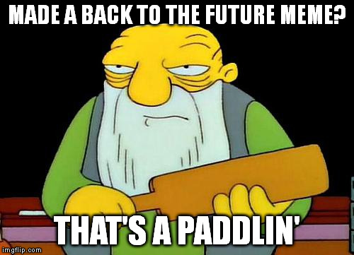 That's a paddlin' | MADE A BACK TO THE FUTURE MEME? THAT'S A PADDLIN' | image tagged in that's a paddlin' | made w/ Imgflip meme maker