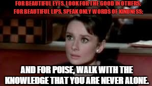 FOR BEAUTIFUL EYES, LOOK FOR THE GOOD IN OTHERS; FOR BEAUTIFUL LIPS, SPEAK ONLY WORDS OF KINDNESS; AND FOR POISE, WALK WITH THE KNOWLEDGE TH | image tagged in audrey hepburn quotes | made w/ Imgflip meme maker