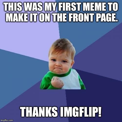 Success Kid Meme | THIS WAS MY FIRST MEME TO MAKE IT ON THE FRONT PAGE. THANKS IMGFLIP! | image tagged in memes,success kid | made w/ Imgflip meme maker