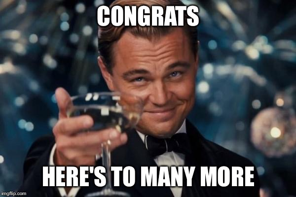 Leonardo Dicaprio Cheers Meme | CONGRATS HERE'S TO MANY MORE | image tagged in memes,leonardo dicaprio cheers | made w/ Imgflip meme maker