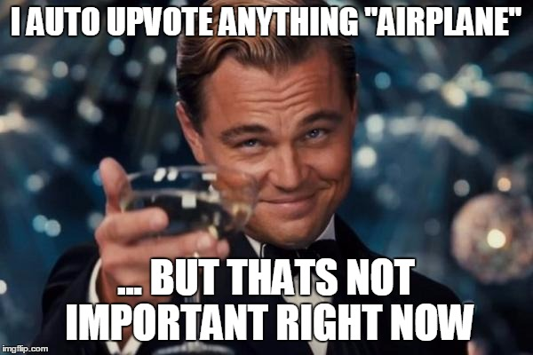 "Leonardo Dicaprio Cheers Meme | I AUTO UPVOTE ANYTHING ""AIRPLANE"" ... BUT THATS NOT IMPORTANT RIGHT NOW 