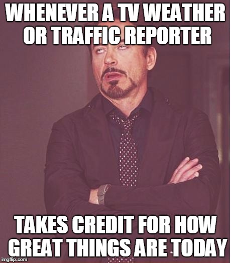 Don't ya hate that? | WHENEVER A TV WEATHER OR TRAFFIC REPORTER TAKES CREDIT FOR HOW GREAT THINGS ARE TODAY | image tagged in memes,face you make robert downey jr,news,weather,traffic | made w/ Imgflip meme maker