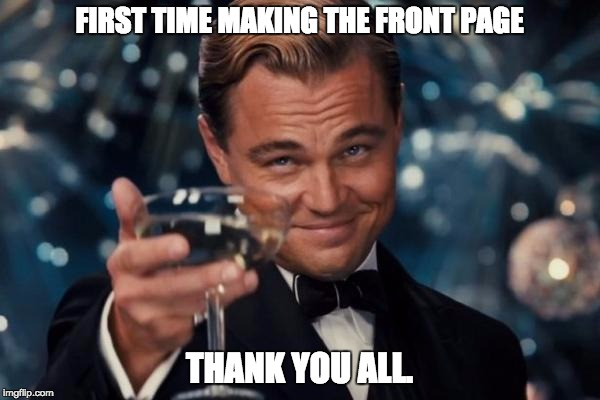 Leonardo Dicaprio Cheers Meme | FIRST TIME MAKING THE FRONT PAGE THANK YOU ALL. | image tagged in memes,leonardo dicaprio cheers | made w/ Imgflip meme maker