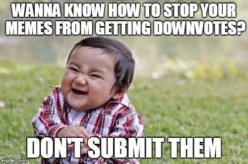 I've found the way to defeat the downvote fairy! :) | WANNA KNOW HOW TO STOP YOUR MEMES FROM GETTING DOWNVOTES? DON'T SUBMIT THEM | image tagged in memes,evil toddler,downvotes,downvote fairy,imgflip | made w/ Imgflip meme maker