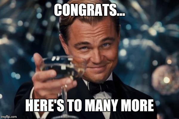 Leonardo Dicaprio Cheers Meme | CONGRATS... HERE'S TO MANY MORE | image tagged in memes,leonardo dicaprio cheers | made w/ Imgflip meme maker
