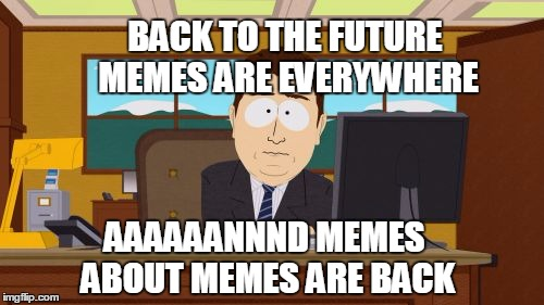 Aaaaand Its Gone Meme | BACK TO THE FUTURE MEMES ARE EVERYWHERE AAAAAANNND MEMES ABOUT MEMES ARE BACK | image tagged in memes,aaaaand its gone | made w/ Imgflip meme maker