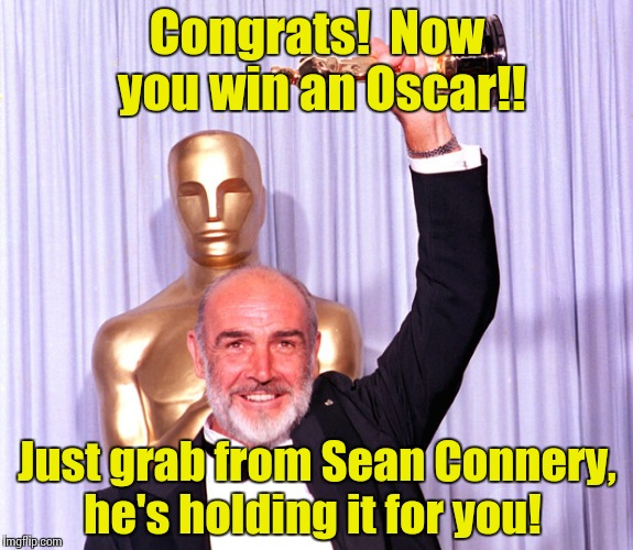 Oscar Sean | Congrats!  Now you win an Oscar!! Just grab from Sean Connery, he's holding it for you! | image tagged in oscar sean | made w/ Imgflip meme maker